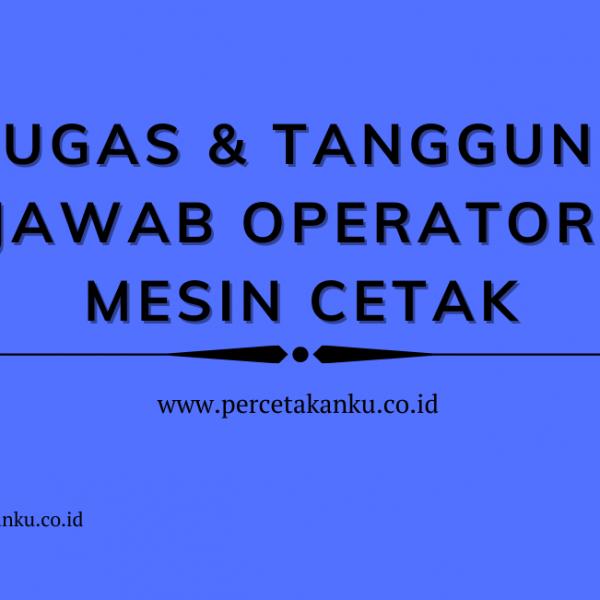 Tugas dan Tanggung Jawab Operator Mesin Cetak